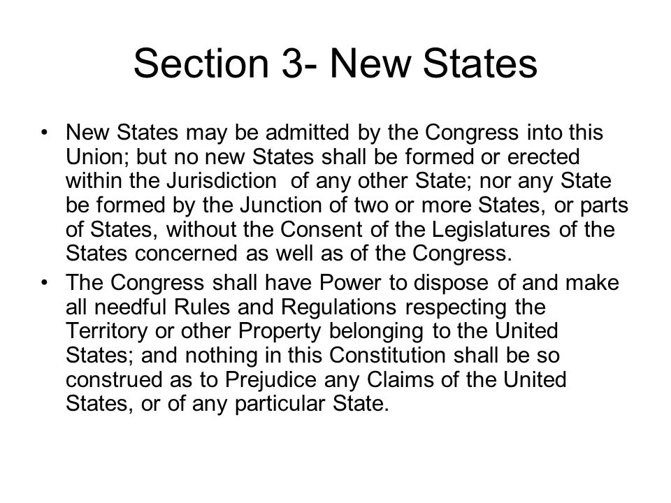Section 3 Summary New States may be admitted to the Union as long as other States agree.