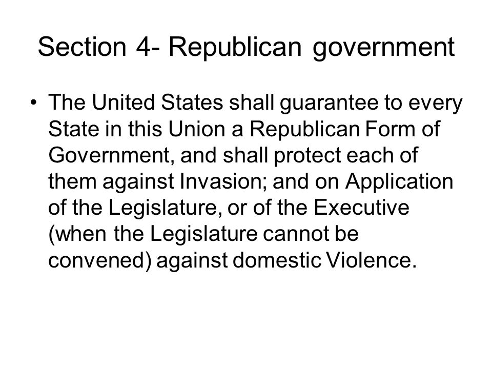 Section 4- Republican government The United States shall guarantee to every State in this Union a Republican Form of Government, and shall protect eac