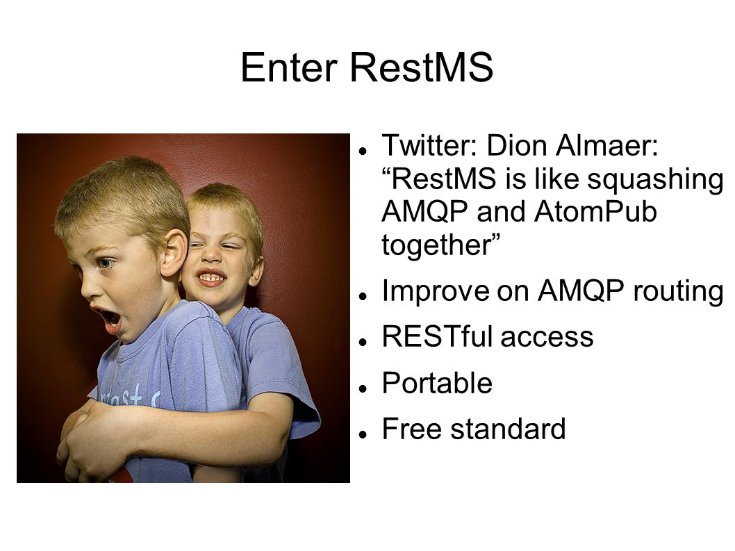 Enter RestMS Twitter: Dion Almaer: RestMS is like squashing AMQP and AtomPub together Improve on AMQP routing RESTful access Portable Free standard