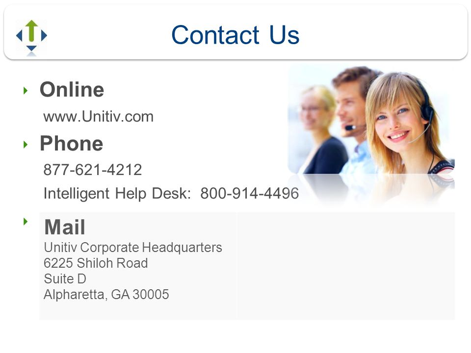 Contact Us Online www.Unitiv.com Phone 877-621-4212 Intelligent Help Desk: 800-914-4496 Mail Unitiv Corporate Headquarters 6225 Shiloh Road Suite D Al