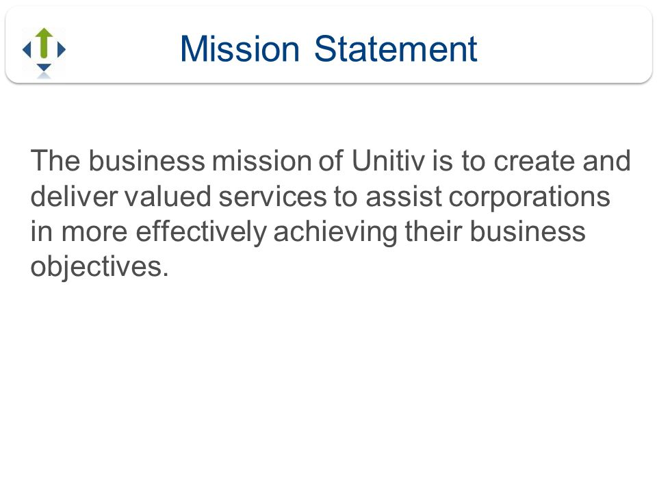 Mission Statement The business mission of Unitiv is to create and deliver valued services to assist corporations in more effectively achieving their b