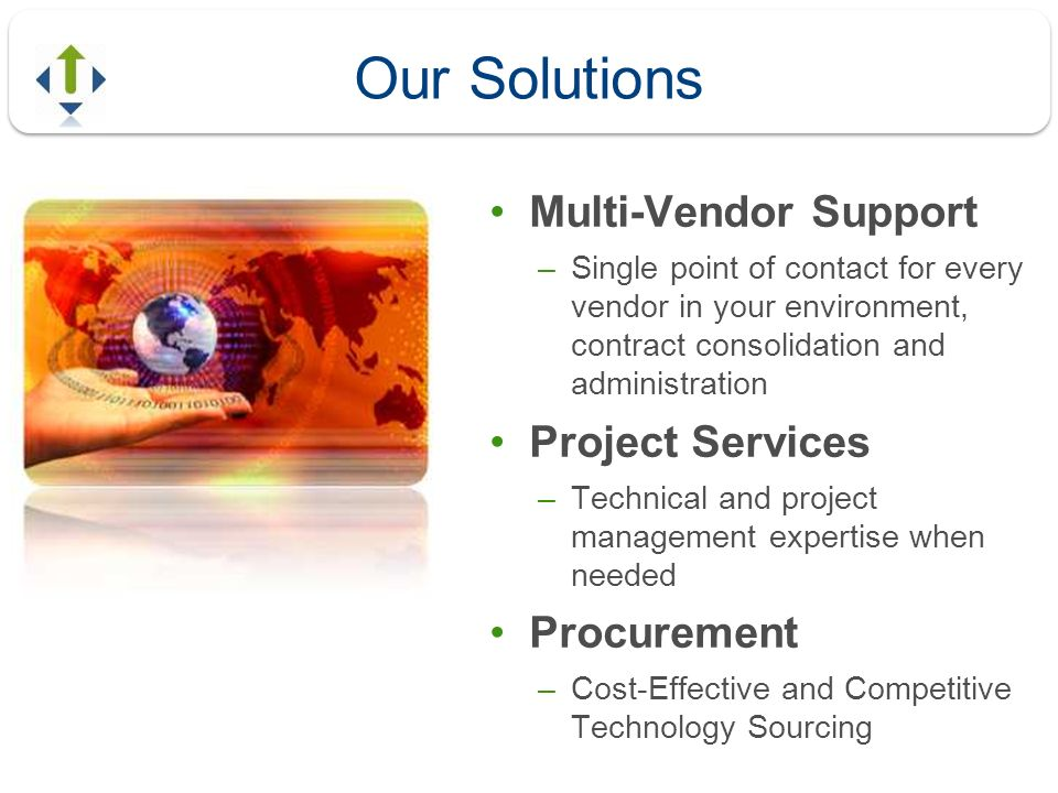 Our Solutions Multi-Vendor Support –Single point of contact for every vendor in your environment, contract consolidation and administration Project Se