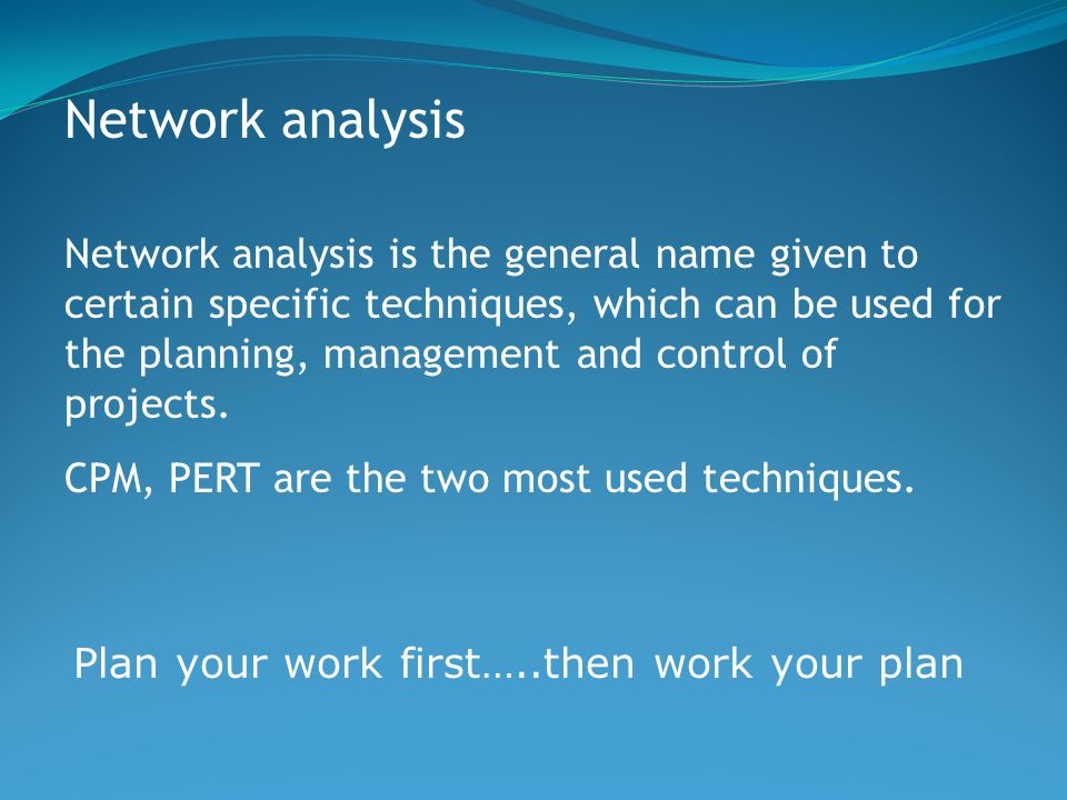 Network analysis Network analysis is the general name given to certain specific techniques, which can be used for the planning, management and control of projects.