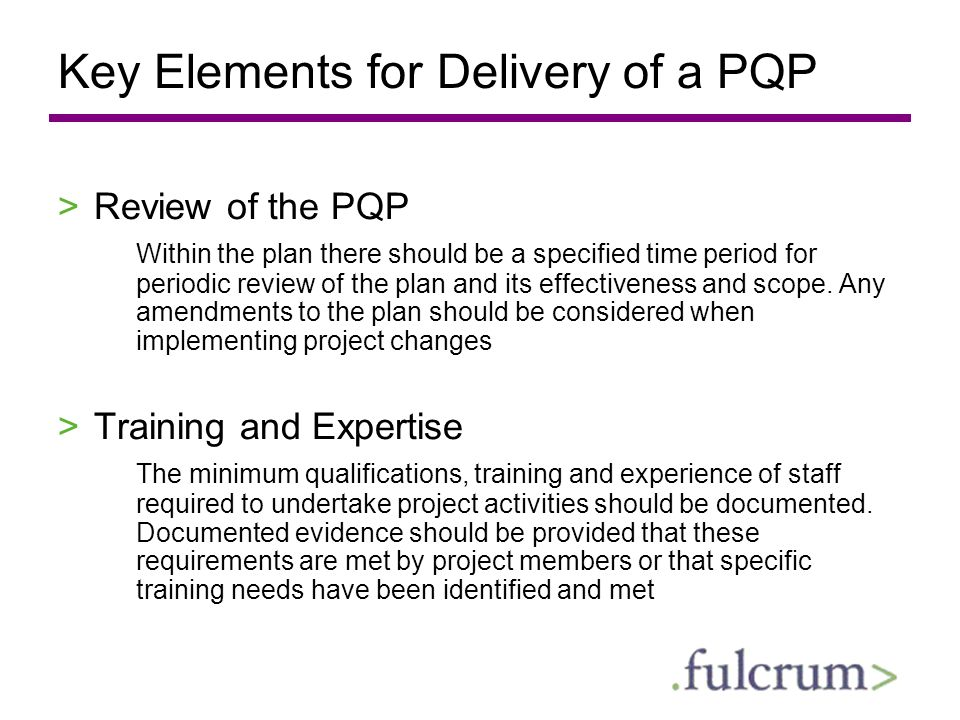 Key Elements for Delivery of a PQP >Review of the PQP Within the plan there should be a specified time period for periodic review of the plan and its