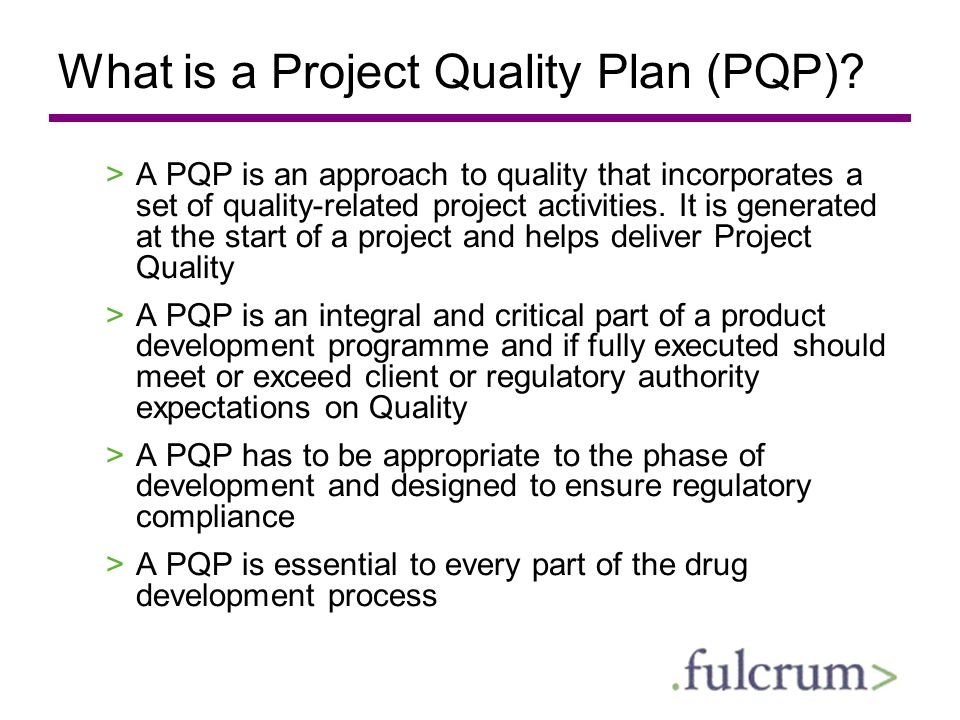 What is a Project Quality Plan (PQP)? >A PQP is an approach to quality that incorporates a set of quality-related project activities. It is generated