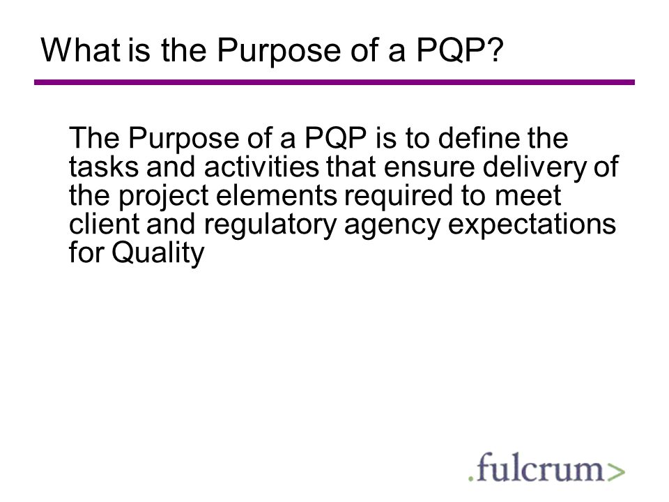 What is the Purpose of a PQP? The Purpose of a PQP is to define the tasks and activities that ensure delivery of the project elements required to meet