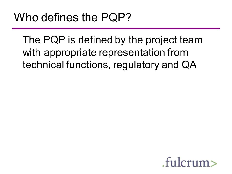 Who defines the PQP? The PQP is defined by the project team with appropriate representation from technical functions, regulatory and QA
