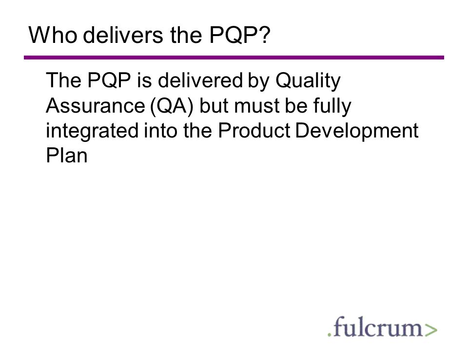 Who delivers the PQP? The PQP is delivered by Quality Assurance (QA) but must be fully integrated into the Product Development Plan