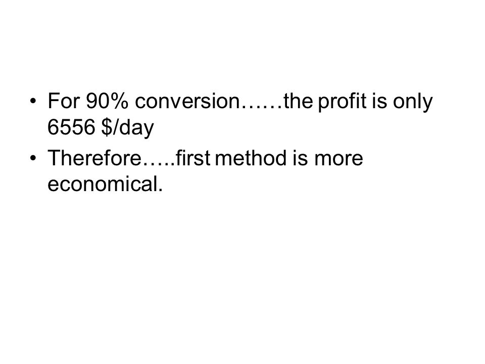 For 90% conversion……the profit is only 6556 $/day Therefore…..first method is more economical.