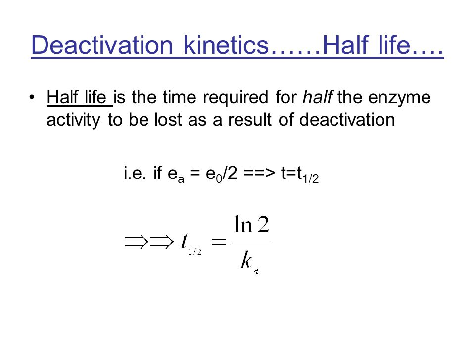 Deactivation kinetics……Half life…. Half life is the time required for half the enzyme activity to be lost as a result of deactivation i.e. if e a = e