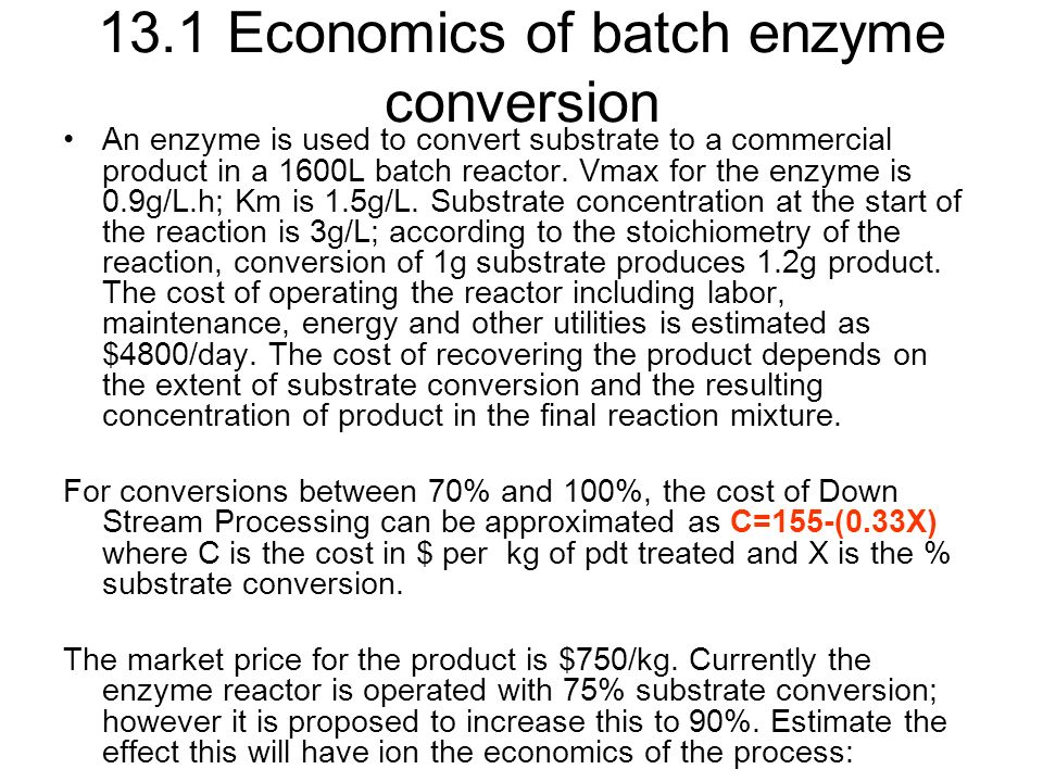 13.1 Economics of batch enzyme conversion An enzyme is used to convert substrate to a commercial product in a 1600L batch reactor.