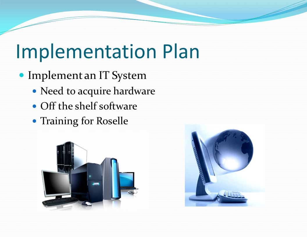 Implementation Plan Implement an IT System Need to acquire hardware Off the shelf software Training for Roselle