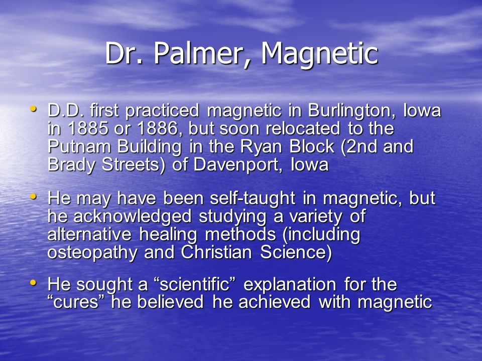 Dr. Palmer, Magnetic D.D. first practiced magnetic in Burlington, Iowa in 1885 or 1886, but soon relocated to the Putnam Building in the Ryan Block (2
