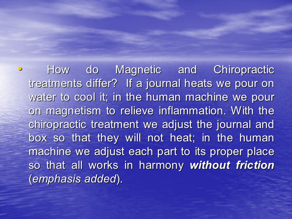 How do Magnetic and Chiropractic treatments differ? If a journal heats we pour on water to cool it; in the human machine we pour on magnetism to relie