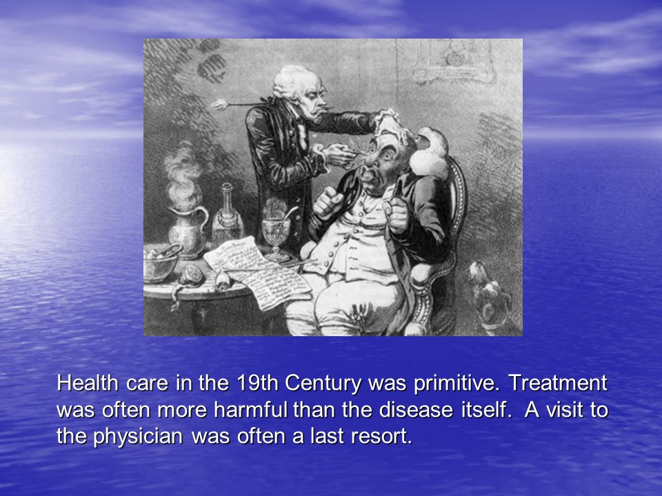 Health care in the 19th Century was primitive. Treatment was often more harmful than the disease itself. A visit to the physician was often a last res