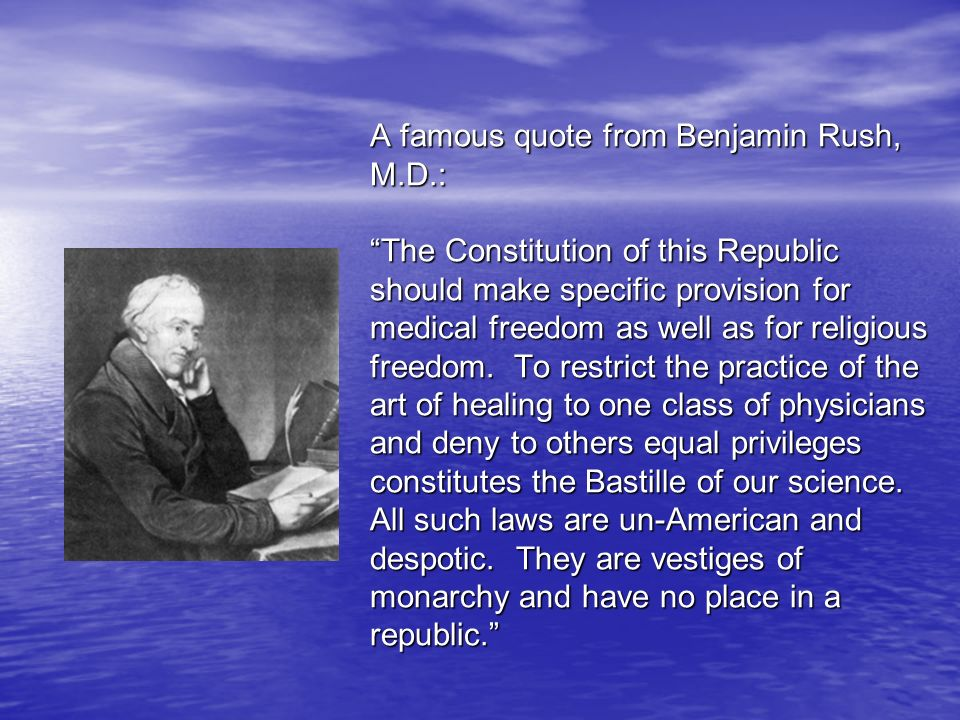 A famous quote from Benjamin Rush, M.D.: The Constitution of this Republic should make specific provision for medical freedom as well as for religious