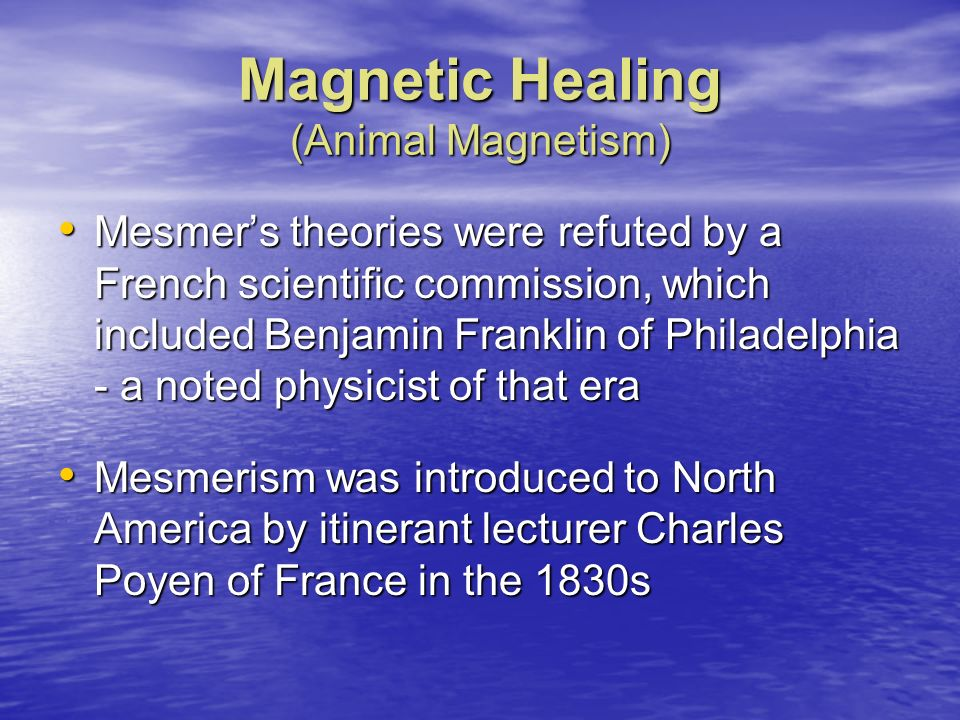 Magnetic Healing (Animal Magnetism) Mesmers theories were refuted by a French scientific commission, which included Benjamin Franklin of Philadelphia
