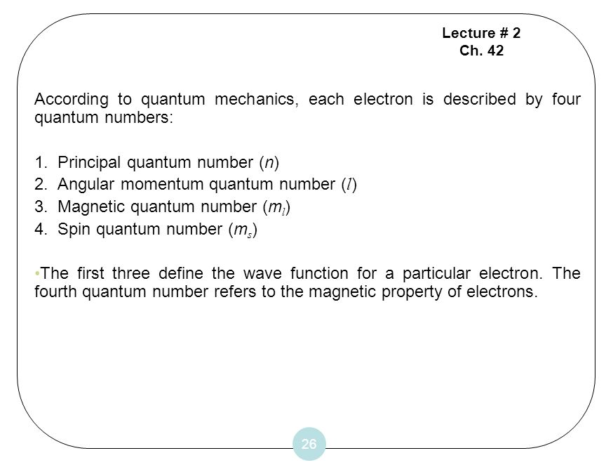 26 According to quantum mechanics, each electron is described by four quantum numbers: 1. Principal quantum number (n) 2. Angular momentum quantum num