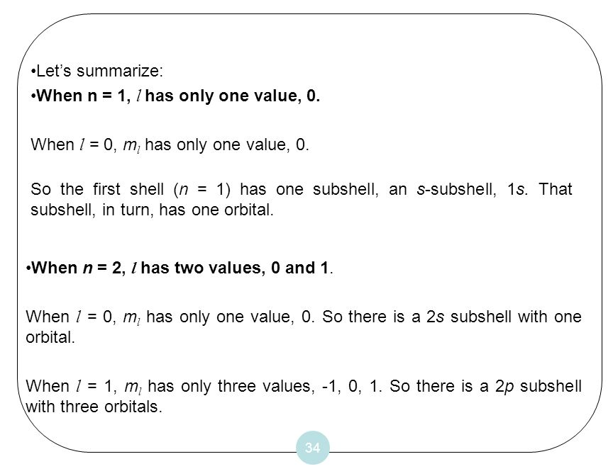 34 Lets summarize: When n = 1, l has only one value, 0. When l = 0, m l has only one value, 0. So the first shell (n = 1) has one subshell, an s-subsh