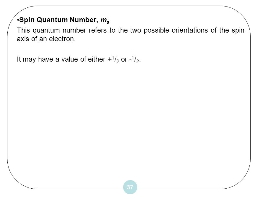 37 Spin Quantum Number, m s This quantum number refers to the two possible orientations of the spin axis of an electron. It may have a value of either