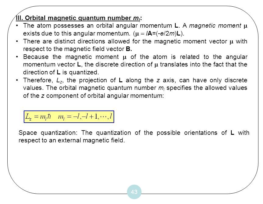 43 III. Orbital magnetic quantum number m l : The atom possesses an orbital angular momentum L. A magnetic moment exists due to this angular momentum.