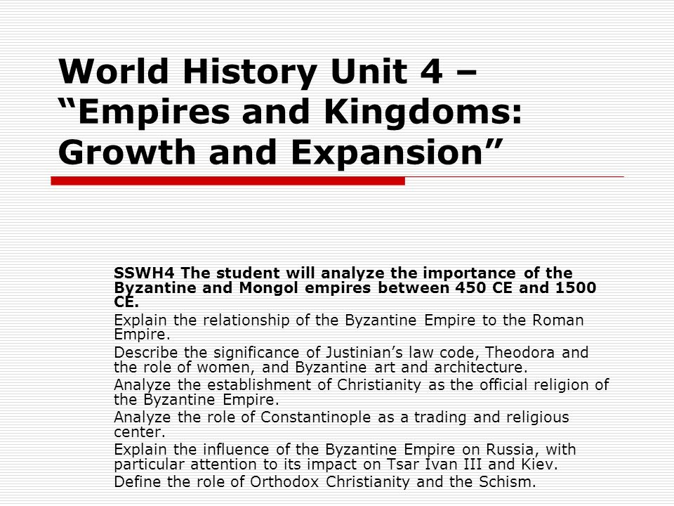 World History Unit 4 – Empires and Kingdoms: Growth and Expansion SSWH4 The student will analyze the importance of the Byzantine and Mongol empires be
