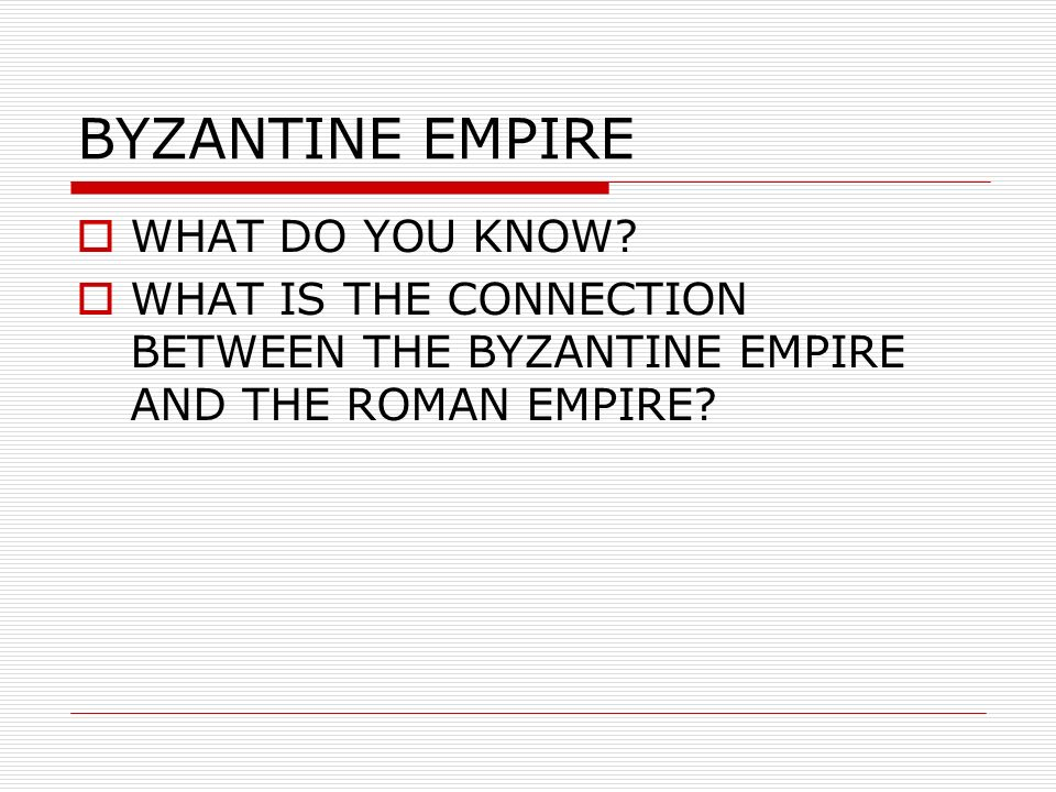 BYZANTINE EMPIRE WHAT DO YOU KNOW? WHAT IS THE CONNECTION BETWEEN THE BYZANTINE EMPIRE AND THE ROMAN EMPIRE?