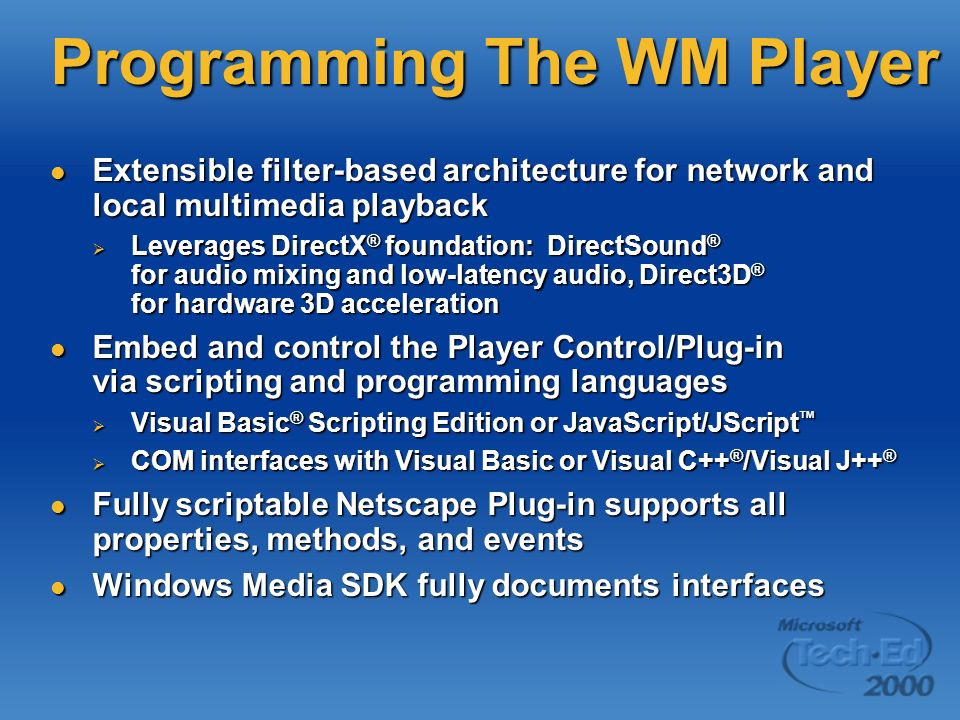 Programming The WM Player Extensible filter-based architecture for network and local multimedia playback Extensible filter-based architecture for network and local multimedia playback Leverages DirectX ® foundation: DirectSound ® for audio mixing and low-latency audio, Direct3D ® for hardware 3D acceleration Leverages DirectX ® foundation: DirectSound ® for audio mixing and low-latency audio, Direct3D ® for hardware 3D acceleration Embed and control the Player Control/Plug-in via scripting and programming languages Embed and control the Player Control/Plug-in via scripting and programming languages Visual Basic ® Scripting Edition or JavaScript/JScript Visual Basic ® Scripting Edition or JavaScript/JScript COM interfaces with Visual Basic or Visual C++ ® /Visual J++ ® COM interfaces with Visual Basic or Visual C++ ® /Visual J++ ® Fully scriptable Netscape Plug-in supports all properties, methods, and events Fully scriptable Netscape Plug-in supports all properties, methods, and events Windows Media SDK fully documents interfaces Windows Media SDK fully documents interfaces