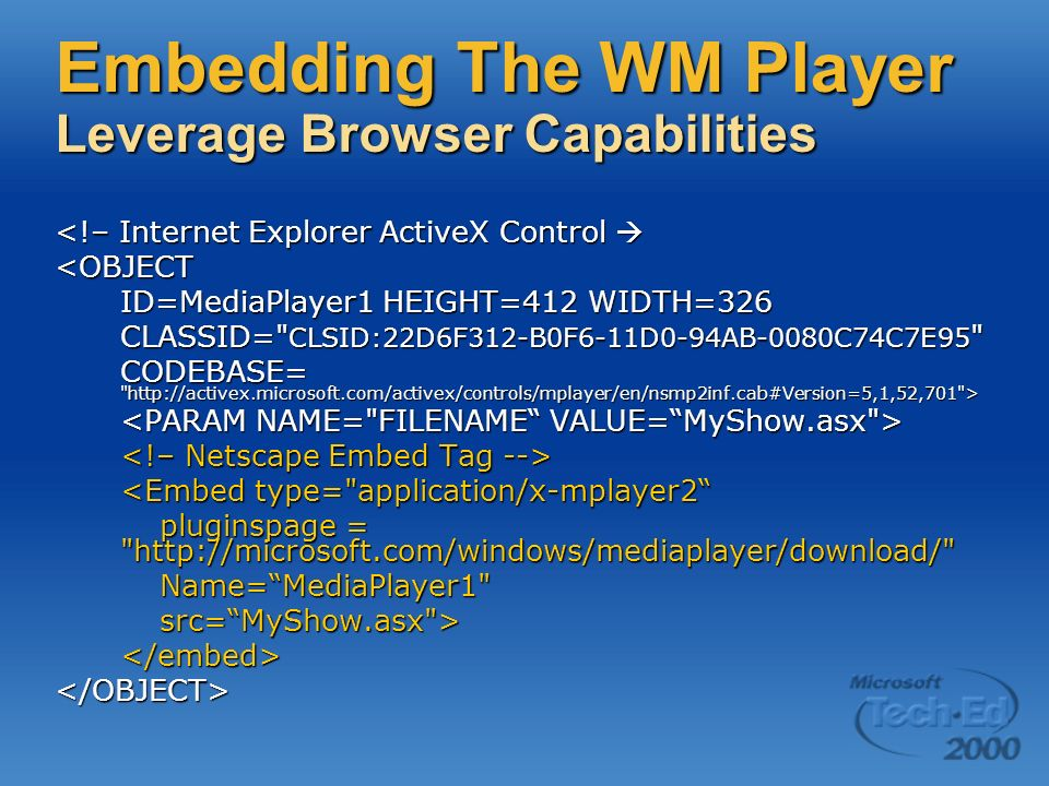 Embedding The WM Player Leverage Browser Capabilities <!– Internet Explorer ActiveX Control <!– Internet Explorer ActiveX Control <OBJECT ID=MediaPlayer1 HEIGHT=412 WIDTH=326 CLASSID= CLSID:22D6F312-B0F6-11D0-94AB-0080C74C7E95 CODEBASE= http://activex.microsoft.com/activex/controls/mplayer/en/nsmp2inf.cab#Version=5,1,52,701 > <Embed type= application/x-mplayer2 pluginspage = http://microsoft.com/windows/mediaplayer/download/ Name=MediaPlayer1 src=MyShow.asx ></embed></OBJECT>