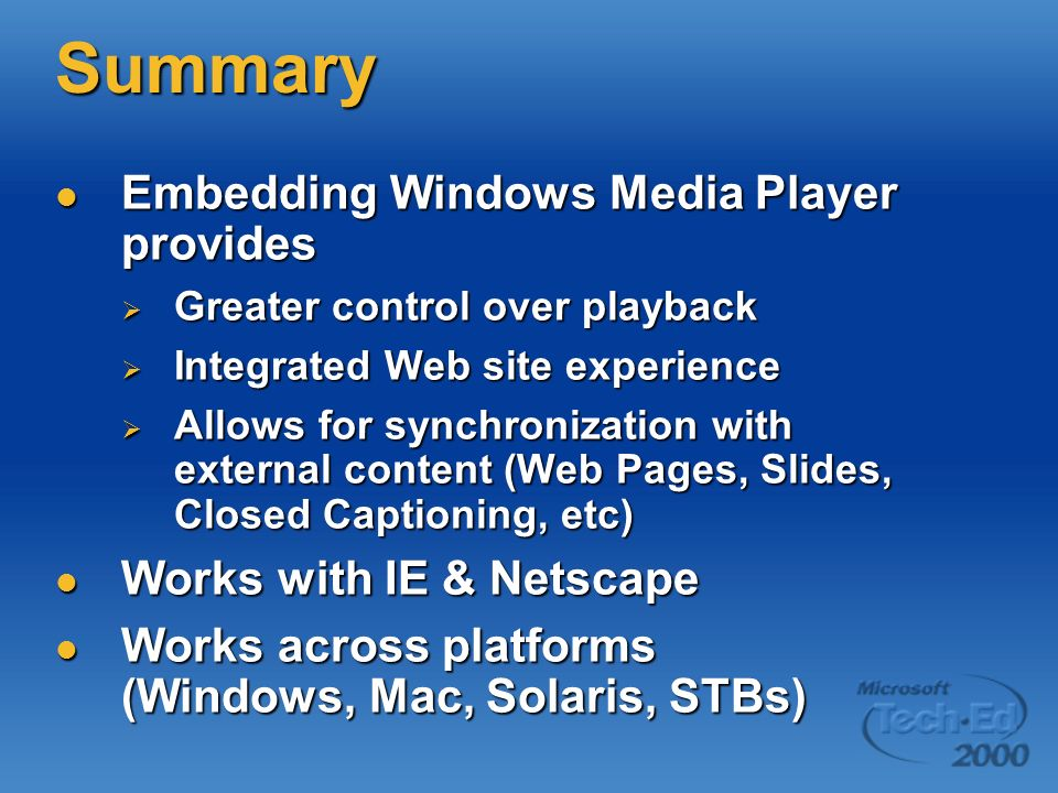 Summary Embedding Windows Media Player provides Embedding Windows Media Player provides Greater control over playback Greater control over playback Integrated Web site experience Integrated Web site experience Allows for synchronization with external content (Web Pages, Slides, Closed Captioning, etc) Allows for synchronization with external content (Web Pages, Slides, Closed Captioning, etc) Works with IE & Netscape Works with IE & Netscape Works across platforms (Windows, Mac, Solaris, STBs) Works across platforms (Windows, Mac, Solaris, STBs)