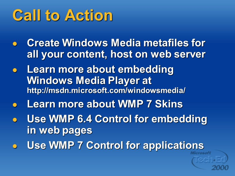 Call to Action Create Windows Media metafiles for all your content, host on web server Create Windows Media metafiles for all your content, host on web server Learn more about embedding Windows Media Player at http://msdn.microsoft.com/windowsmedia/ Learn more about embedding Windows Media Player at http://msdn.microsoft.com/windowsmedia/ Learn more about WMP 7 Skins Learn more about WMP 7 Skins Use WMP 6.4 Control for embedding in web pages Use WMP 6.4 Control for embedding in web pages Use WMP 7 Control for applications Use WMP 7 Control for applications
