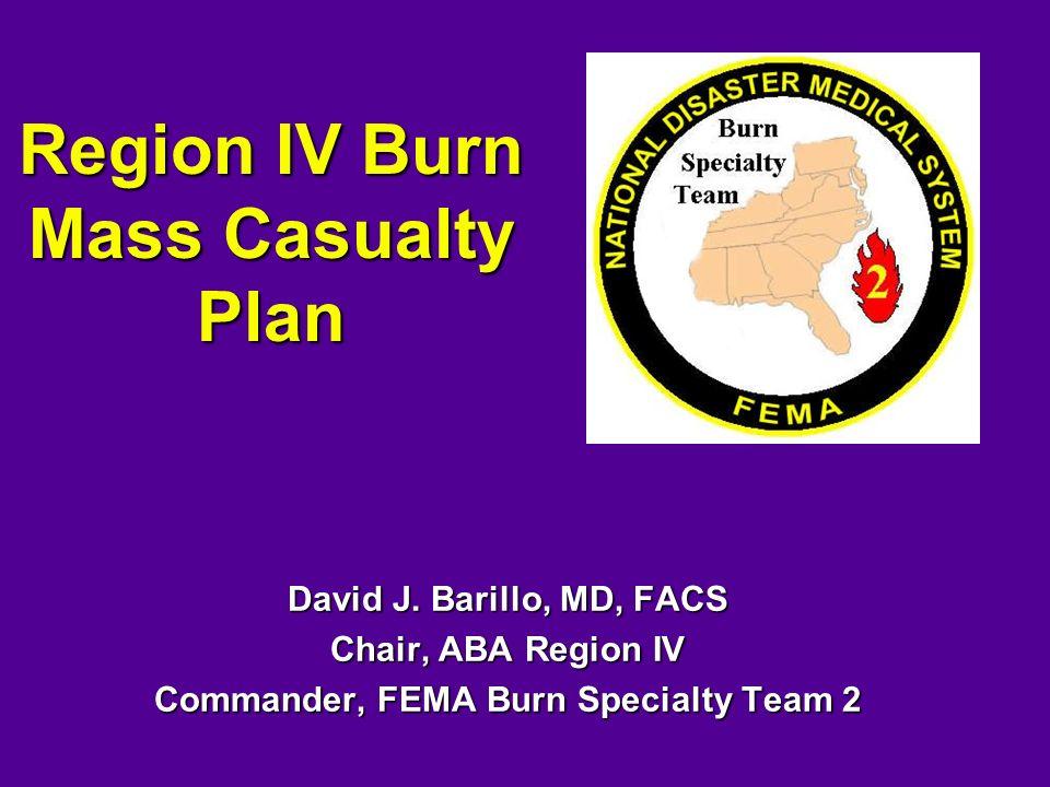 Region IV Burn Mass Casualty Plan David J. Barillo, MD, FACS Chair, ABA Region IV Commander, FEMA Burn Specialty Team 2
