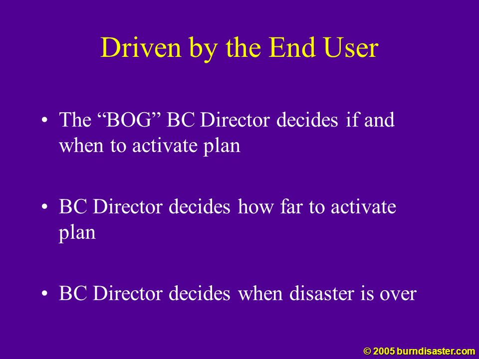 Driven by the End User The BOG BC Director decides if and when to activate plan BC Director decides how far to activate plan BC Director decides when