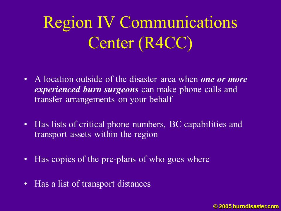 Region IV Communications Center (R4CC) A location outside of the disaster area when one or more experienced burn surgeons can make phone calls and tra