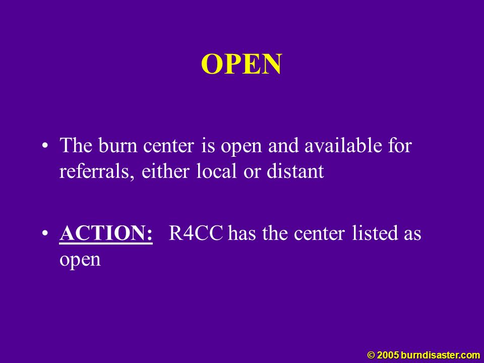 OPEN The burn center is open and available for referrals, either local or distant ACTION: R4CC has the center listed as open © 2005 burndisaster.com