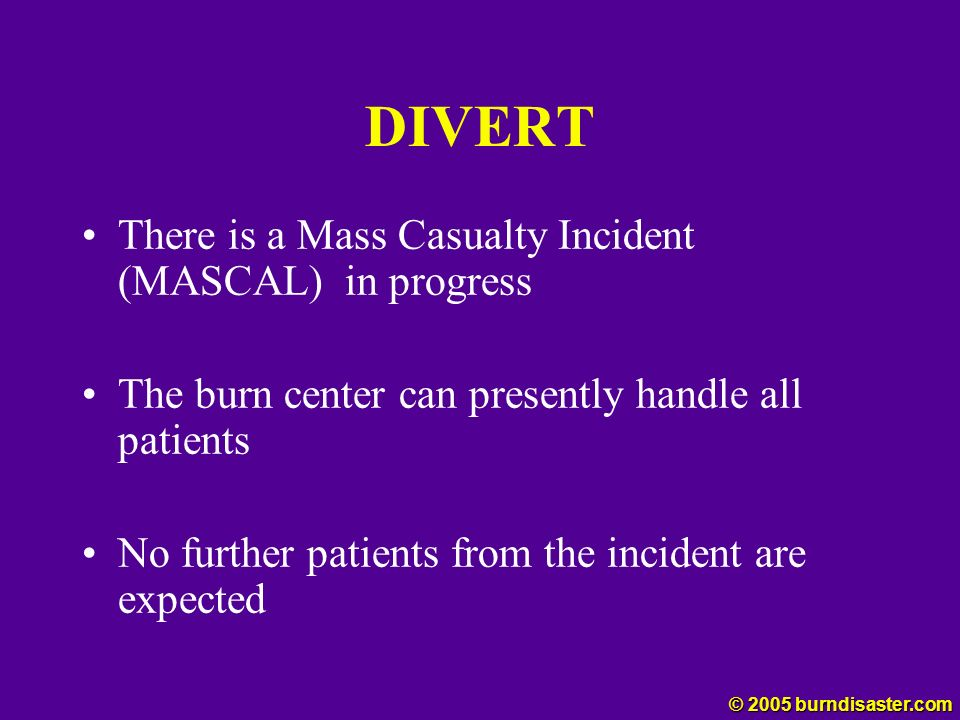 DIVERT There is a Mass Casualty Incident (MASCAL) in progress The burn center can presently handle all patients No further patients from the incident