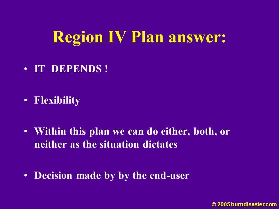 Region IV Plan answer: IT DEPENDS ! Flexibility Within this plan we can do either, both, or neither as the situation dictates Decision made by by the