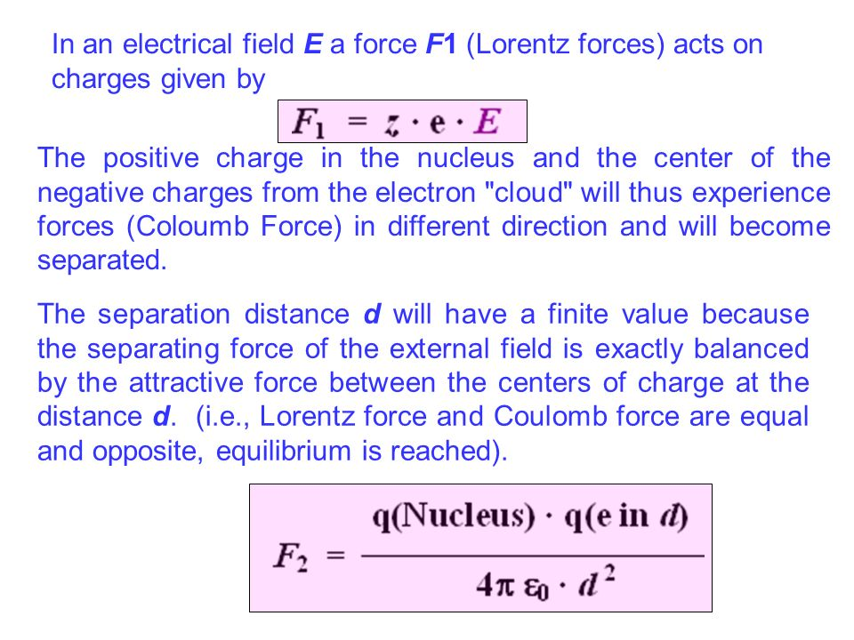 In an electrical field E a force F1 (Lorentz forces) acts on charges given by The positive charge in the nucleus and the center of the negative charge