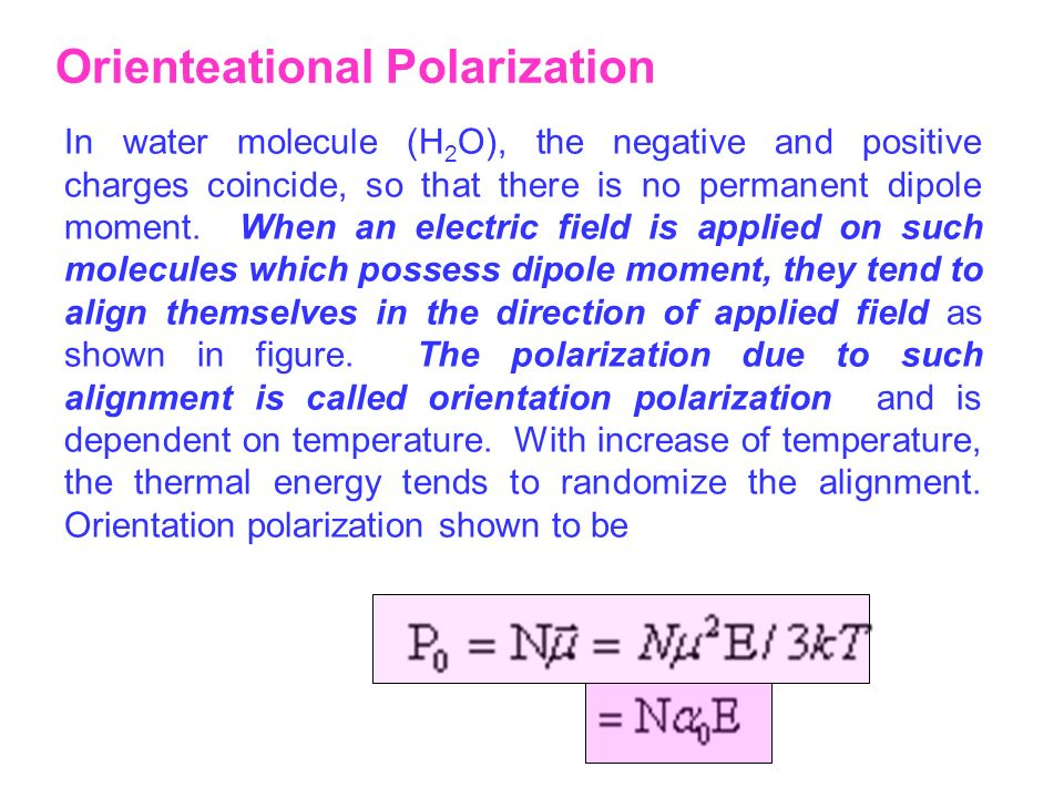 Orienteational Polarization In water molecule (H 2 O), the negative and positive charges coincide, so that there is no permanent dipole moment. When a