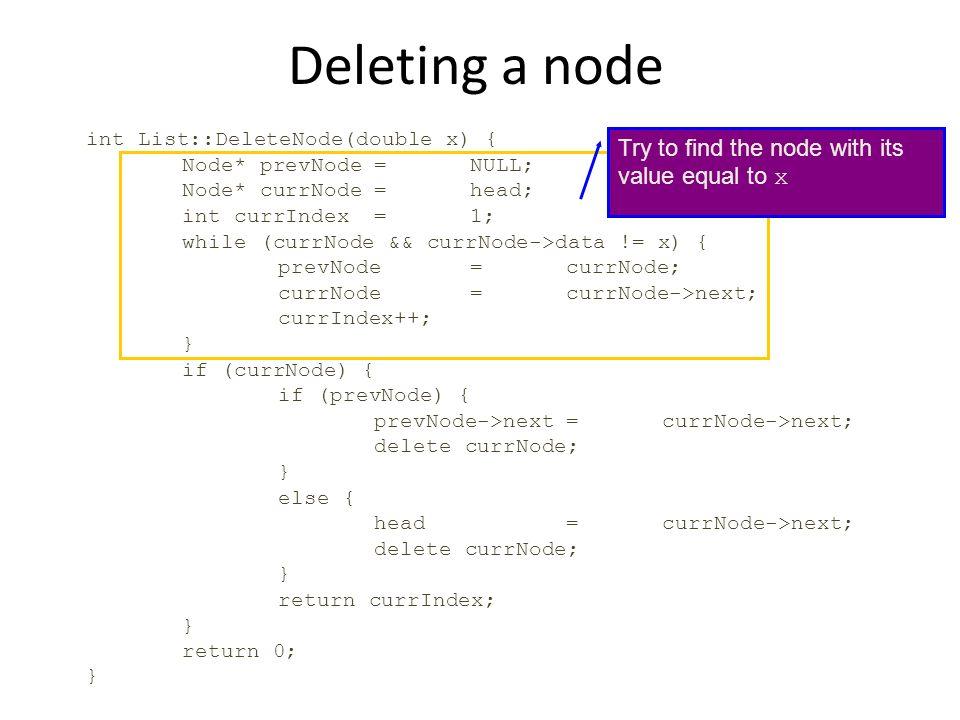 Deleting a node int List::DeleteNode(double x) { Node* prevNode=NULL; Node* currNode=head; int currIndex=1; while (currNode && currNode->data != x) {