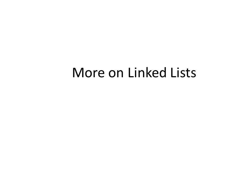 More on Linked Lists