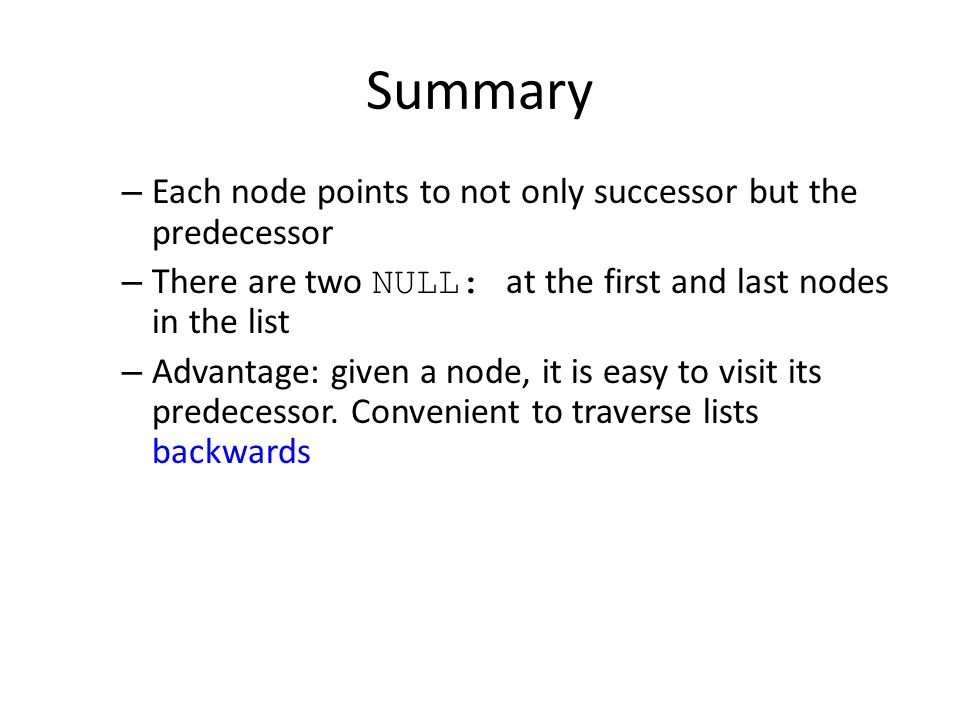 Summary – Each node points to not only successor but the predecessor – There are two NULL: at the first and last nodes in the list – Advantage: given