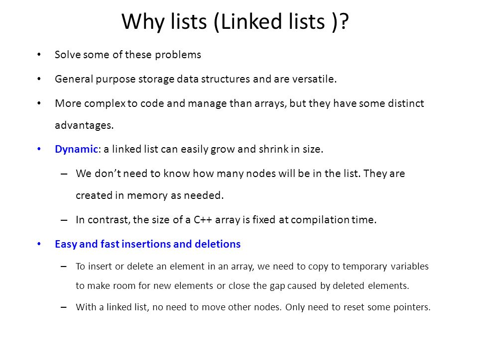 Why lists (Linked lists )? Solve some of these problems General purpose storage data structures and are versatile. More complex to code and manage tha
