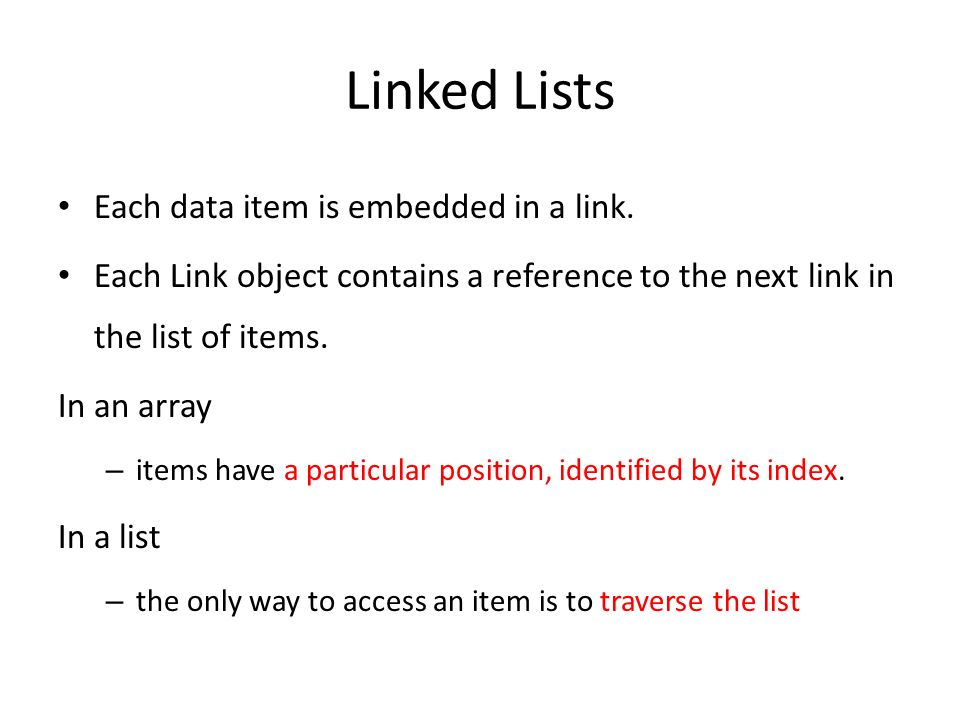 Linked Lists Each data item is embedded in a link. Each Link object contains a reference to the next link in the list of items. In an array – items ha