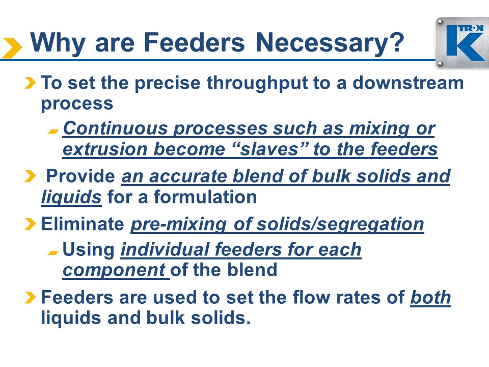 Why are Feeders Necessary? To set the precise throughput to a downstream process Continuous processes such as mixing or extrusion become slaves to the