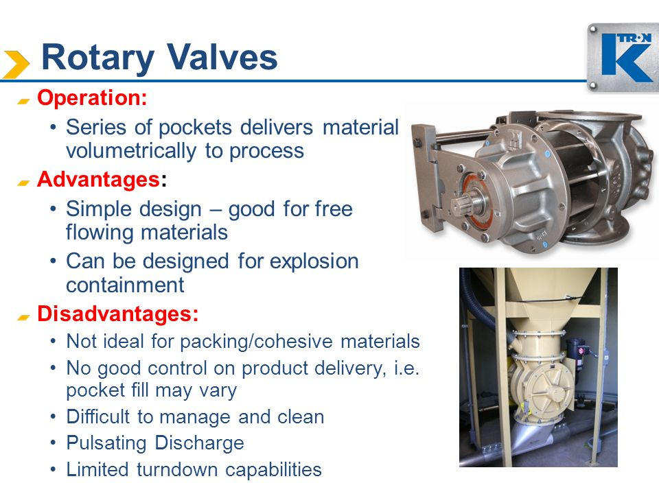 Rotary Valves Operation: Series of pockets delivers material volumetrically to process Advantages: Simple design – good for free flowing materials Can