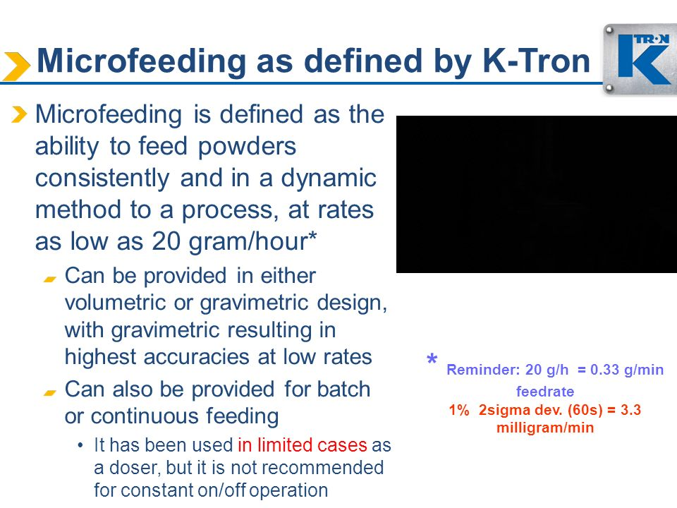 Microfeeding as defined by K-Tron Microfeeding is defined as the ability to feed powders consistently and in a dynamic method to a process, at rates a