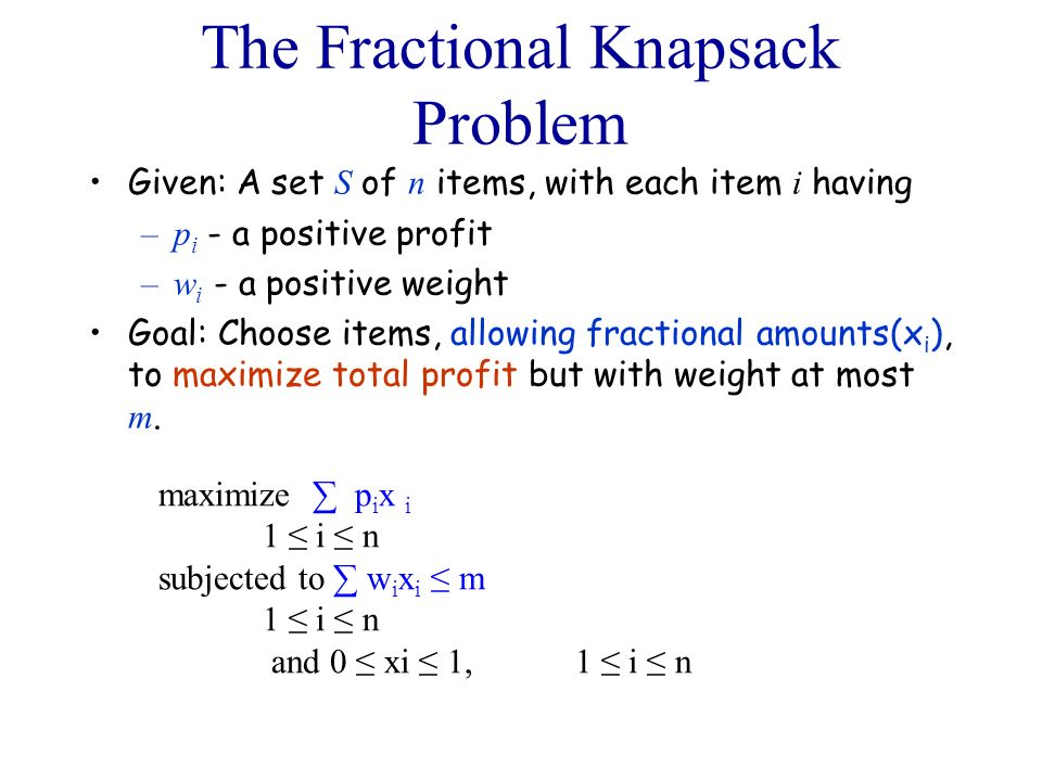 The Fractional Knapsack Problem Given: A set S of n items, with each item i having –p i - a positive profit –w i - a positive weight Goal: Choose item