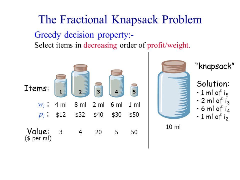 The Fractional Knapsack Problem wi :wi : pi :pi : 12345 4 ml8 ml2 ml6 ml1 ml $12$32$40$30$50 Items: 3 Value: ($ per ml ) 420550 10 ml Solution: 1 ml o