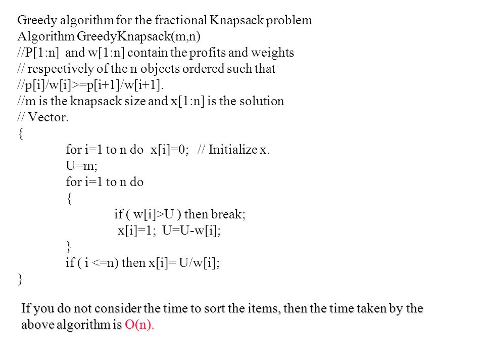 Greedy algorithm for the fractional Knapsack problem Algorithm GreedyKnapsack(m,n) //P[1:n] and w[1:n] contain the profits and weights // respectively